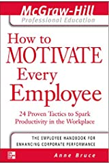 How to Motivate Every Employee: 24 Proven Tactics to Spark Productivity in the Workplace (The McGraw-Hill Professional Education Series) Kindle Edition