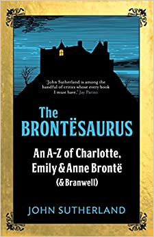 The Brontesaurus: An A-Z of Charlotte, Emily and Anne Brontë (and Branwell)