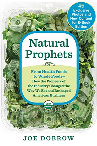 Natural Prophets: From Health Foods to Whole Foods--How the Pioneers of the Industry Changed the Way We Eat and Reshaped American Business by Joe Dobrow