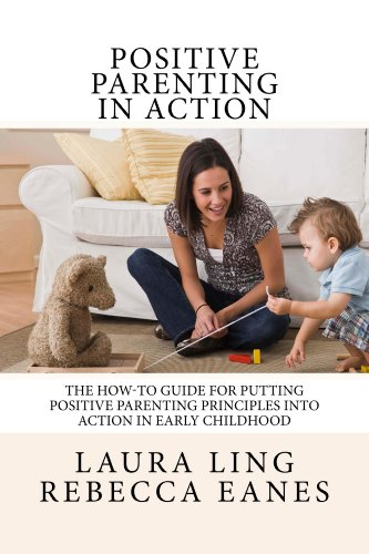 Positive Parenting in Action: The How-To Guide for Putting Positive Parenting Principles into Action in Early Childhood