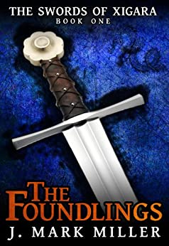 The Foundlings (The Swords of Xigara Book 1) by [Miller, J. Mark]