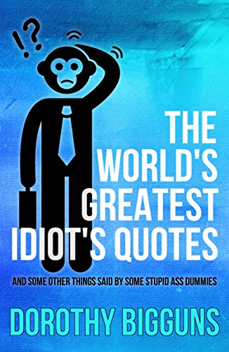 Idiot Quotes | Amazon Com The World S Greatest Idiot S Quotes And Some Other
