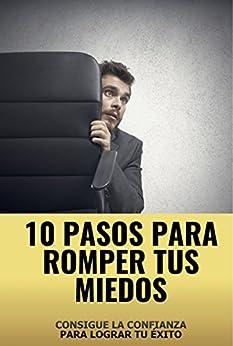 Download PDF 10 Pasos para romper tus miedos - Consigue la confianza para lograr tu exito