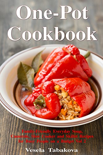 One-Pot Cookbook: Family-Friendly Everyday Soup, Casserole, Slow Cooker and Skillet Recipes for Busy People on a Budget Vol 2: Dump Dinners and One-Pot Meals (Healthy Cooking and Cookbooks) by Vesela Tabakova