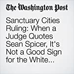 Sanctuary Cities Ruling: When a Judge Quotes Sean Spicer, It's Not a Good Sign for the White House | Derek Hawkins
