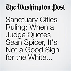 Sanctuary Cities Ruling: When a Judge Quotes Sean Spicer, It's Not a Good Sign for the White House