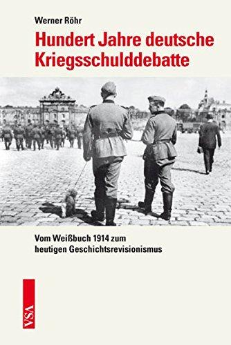 Hundert Jahre deutsche Kriegsschulddebatte: Vom Weißbuch 1914 zum heutigen Geschichtsrevisionismus