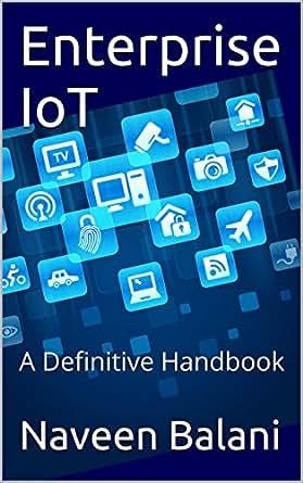 Enterprise IoT: A Definitive Handbook, Naveen Balani, Rajeev Hathi, eBook - Amazon.com