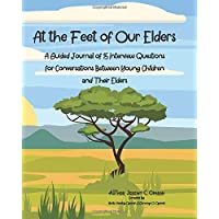At the Feet of Our Elders: A Guided Journal of 15 Interview Questions for Conversations Between Young Children and Their Elders