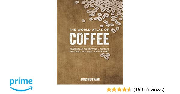 The world atlas of coffee from beans to brewing coffees explored the world atlas of coffee from beans to brewing coffees explored explained and enjoyed james hoffmann 8601411355592 amazon books gumiabroncs Images