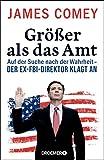 Größer als das Amt: Auf der Suche nach der Wahrheit - der Ex-FBI-Direktor klagt an (German Edition)