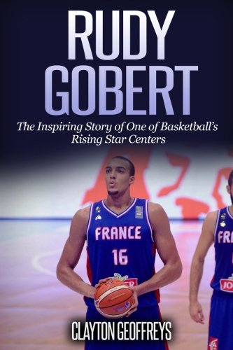 Rudy Gobert: The Inspiring Story of One of Basketball's Rising Star Centers (Basketball Biography Books)
