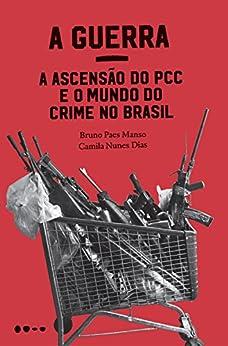 A Guerra: a ascensão do PCC e o mundo do crime no Brasil por [Manso, Bruno Paes, Dias, Camila Nunes]