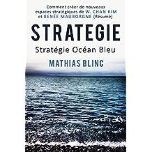 Strategie: Stratégie Océan Bleu: Comment créer de nouveaux espaces stratégiques  de W.Chan Kim et Renée Mauborgne (Résumé) (Essentiels du management t. 1) (French Edition)