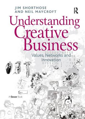 Understanding Creative Business: Values, Networks and Innovation (Gower Applied Research)