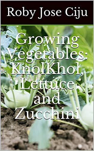 Growing Vegetables: KnolKhol, Lettuce and Zucchini by [Ciju, Roby Jose]
