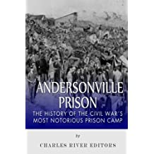 Andersonville Prison: The History of the Civil War's Most Notorious Prison Camp