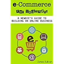 E Commerce: E-Commerce For Beginners: A Newbie's Guide To Building An Online Business (Setting Up Your Own Online Store, Selling & Marketing Your Products Online)
