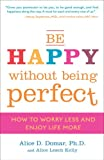 Be Happy Without Being Perfect, Alice D. Domar and Alice Lesch Kelly, 0307354881