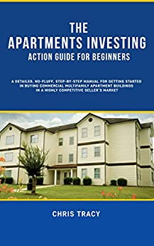The Apartments Investing Action Guide for Beginners: A Detailed, No-Fluff, Step-By-Step Manual for Getting Started in Buying Multifamily Apartment Buildings in A Highly Competitive Seller's Market by [Tracy, Chris]