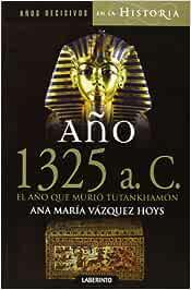 Año 1325 a. C. El año que murió Tutankhamón Años decisivos en la Historia: Amazon.es: Vázquez Hoys, Ana María, Alonso López, Javier: Libros