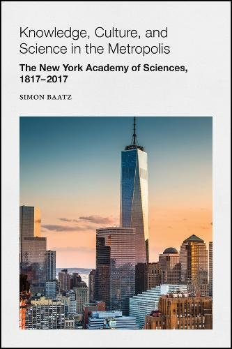 Knowledge, Culture, and Science in the Metropolis: The New York Academy of Sciences, 1817-2017 (Annals of the New York Academy of Sciences)
