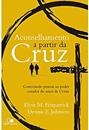 Aconselhamento a Partir da Cruz. Conectando Pessoas ao Poder Curador do Amor de Cristo