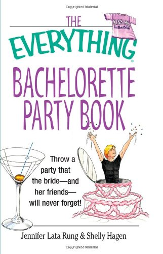 The Everything Bachelorette Party Book: Throw a Party That the Bride and Her Friends Will Never Forget