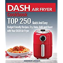 DASH AIR FRYER  Cookbook : TOP 250 Quick And Easy  Budget Friendly Recipes. Fry, Bake,  Grill, and Roast with Your DASH Air Fryer (English Edition)