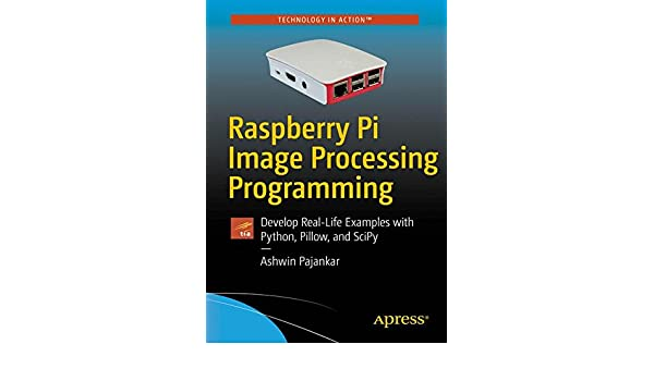 Raspberry Pi Image Processing Programming: Develop Real-Life Examples with Python, Pillow, and SciPy: 9781484227305: Computer Science Books @ Amazon.com