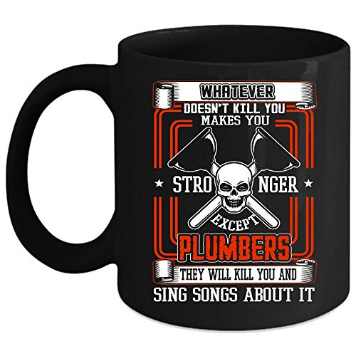 Whatever makes You Stronger Except Plumbers Coffee Mug, They Sing Songs About It Coffee Cup (Coffee Mug 11 Oz - Black) ()