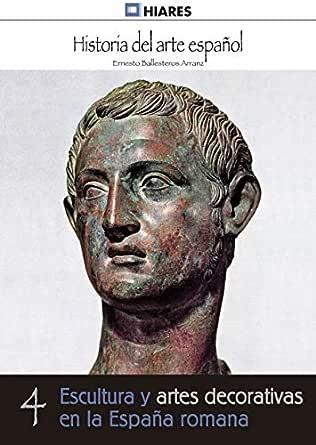 Escultura y artes decorativas de la España romana (Historia del Arte Español nº 4) eBook: Arranz, Ernesto Ballesteros: Amazon.es: Tienda Kindle