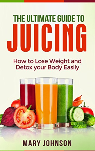Juicing: The Ultimate Guide to Juicing: How to Lose Weight and Detox Your Body Easily (FREE Report Inside!) by Mary Johnson