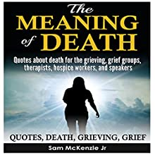 The Meaning of Death: Quotes About Death for the Grieving, Grief Groups, Therapists, Hospice Workers and Speakers Audiobook by Sam McKenzie Jr. Narrated by Charles DeLuca