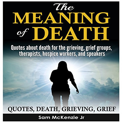 [Free] The Meaning of Death: Quotes About Death for the Grieving, Grief Groups, Therapists, Hospice Workers R.A.R