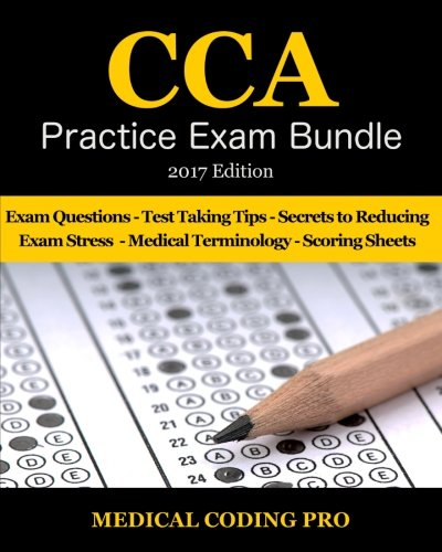 CCA Practice Exam Bundle - 2017 Edition: 100 CCA Practice Exam Questions & Answers, Tips To Pass The Exam, Medical Terminology, Common Anatomy, Secrets To Reducing Exam Stress, and Scoring Sheets