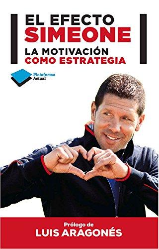 El Efecto Simeone. La Motivación Como Estrategia (Plataforma Actual) por Diego Pablo Simeone