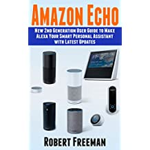 Amazon Echo: New 2nd Generation User Guide to Make Alexa Your Smart Personal Assistant with Latest Updates (Alexa, Amazon Echo user manual, step-by-step guide) (Echo, Alexa, guide Book 1)