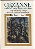Cezanne and the End of Impressionism : A Study of the Theory, Technique, and Critical Evaluation of Modern Art, Shiff, Richard, 0226753050