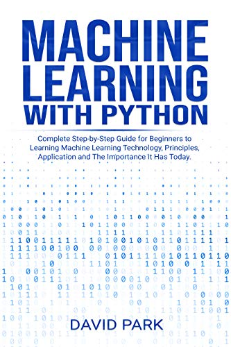Machine Learning with Python: Complete Step-by-Step Guide for Beginners to Learning Machine Learning Technology, Principles, Application and The Importance It Has Today