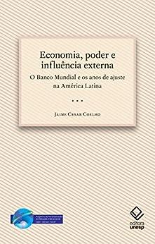 Economia, poder e influência externa: o Banco Mundial e os anos de ajuste na América Latina por [Coelho, Jaime Cesar]