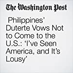 Philippines' Duterte Vows Not to Come to the U.S.: 'I've Seen America, and It's Lousy' | Kristine Phillips