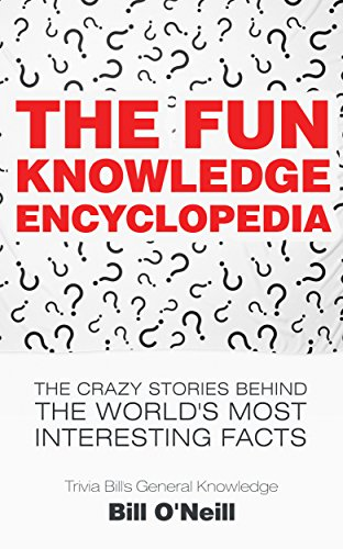 - The Fun Knowledge Encyclopedia: The Crazy Stories Behind the World's Most Interesting Facts (Trivia Bill's General Knowledge Book 1)