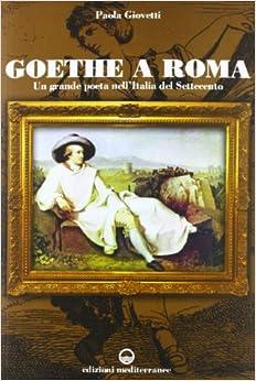 Goethe a Roma. Un grande poeta nell'Italia del Settecento