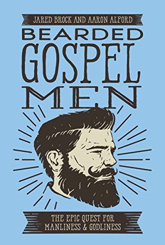 Bearded Gospel Men: The Epic Quest for Manliness and Godliness by [Brock, Jared, Alford, Aaron]