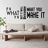 "It Is What It Is But It Will Become What You Make It Motivational Quote - Modern Wall Art Decal - 16"" x 47"" - Decoration Vinyl Sticker - Life Quote Vinyl Decal - Gym Fitness Wall Vinyl Sticker"