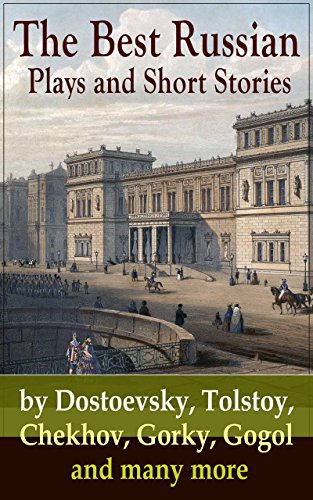 The Best Russian Plays and Short Stories by Dostoevsky, Tolstoy, Chekhov, Gorky, Gogol and many more: An All Time Favorite Collection from the Renowned ... Essays and Lectures on Russian Novelists)