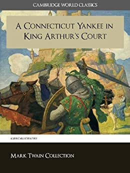 A Connecticut Yankee in King Arthur's Court (Cambridge World Classics) Critical Edition With Complete Unabridged Novel and Special Kindle Enabled Features (Annotated) (Complete Works of Mark Twain) by [Twain, Mark, Samuel Clemens, Cambridge World Classics]