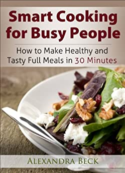 Smart Cooking for Busy People: How to Make Healthy and Tasty Full Meals in 30 Minutes (Cookbooks for Busy People Book 1) by [Beck, Alexandra]