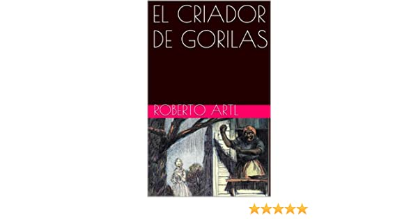 EL CRIADOR DE GORILAS (Spanish Edition) - Kindle edition by ROBERTO ARTL. Literature & Fiction Kindle eBooks @ Amazon.com.